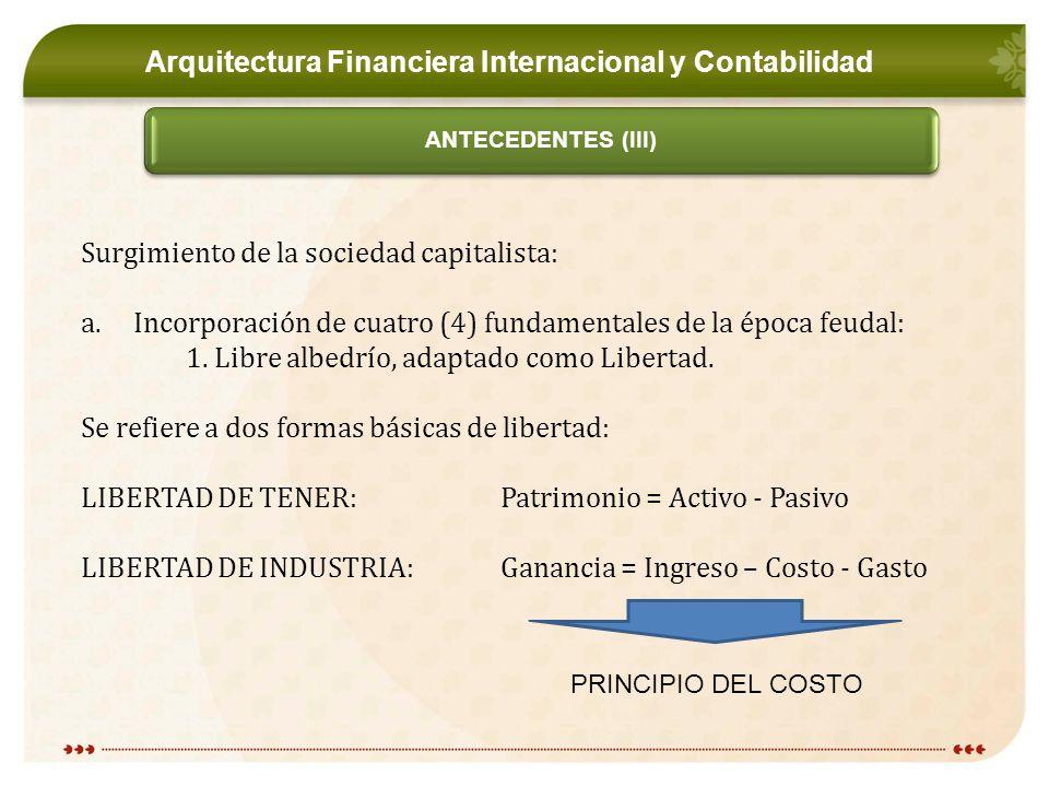 Arquitectura Financiera Internacional y Contabilidad ANTECEDENTES (III) Surgimiento de la sociedad capitalista: a.Incorporación de cuatro (4) fundamentales de la época feudal: 1.