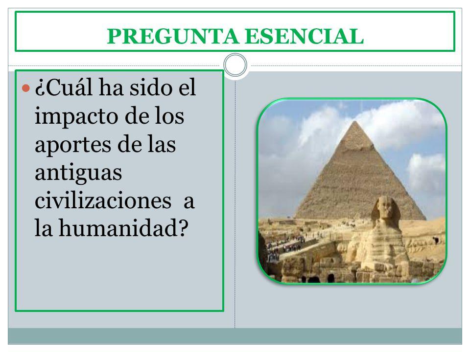 PREGUNTA ESENCIAL ¿Cuál ha sido el impacto de los aportes de las antiguas civilizaciones a la humanidad