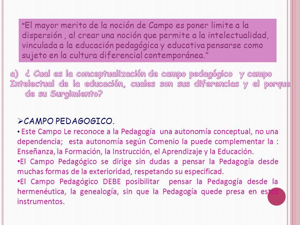 El mayor merito de la noción de Campo es poner limite a la dispersión, al crear una noción que permite a la intelectualidad, vinculada a la educación pedagógica y educativa pensarse como sujeto en la cultura diferencial contemporánea.  CAMPO PEDAGOGICO.