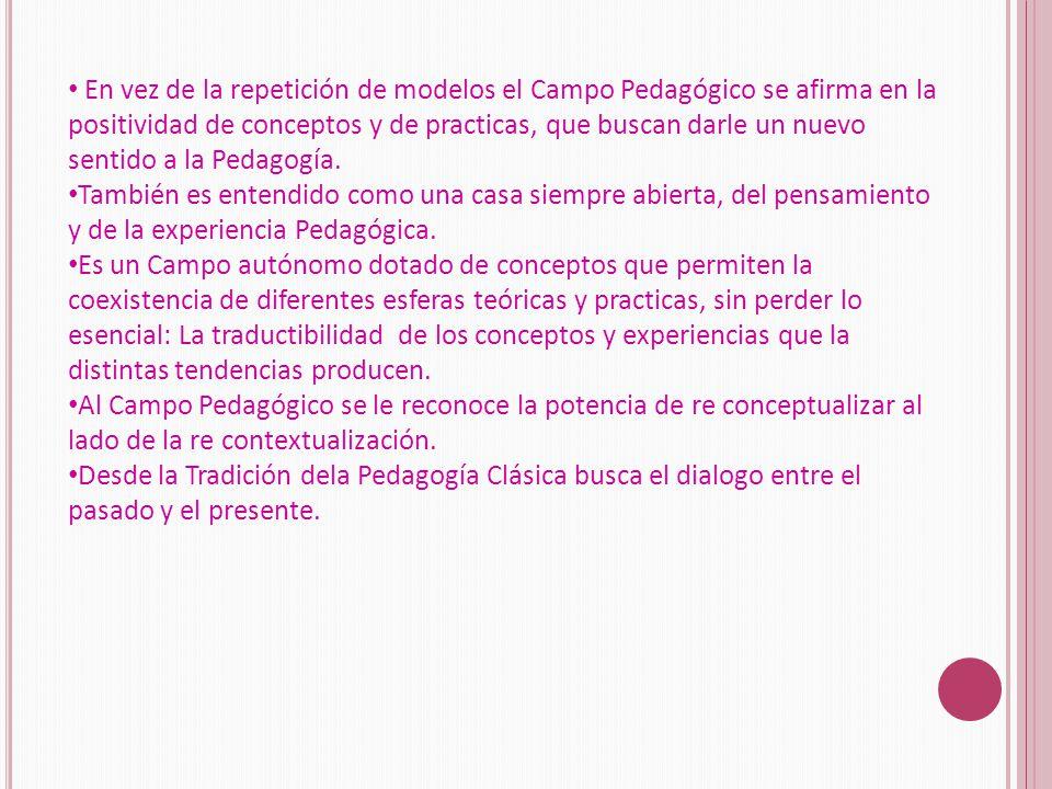 En vez de la repetición de modelos el Campo Pedagógico se afirma en la positividad de conceptos y de practicas, que buscan darle un nuevo sentido a la Pedagogía.