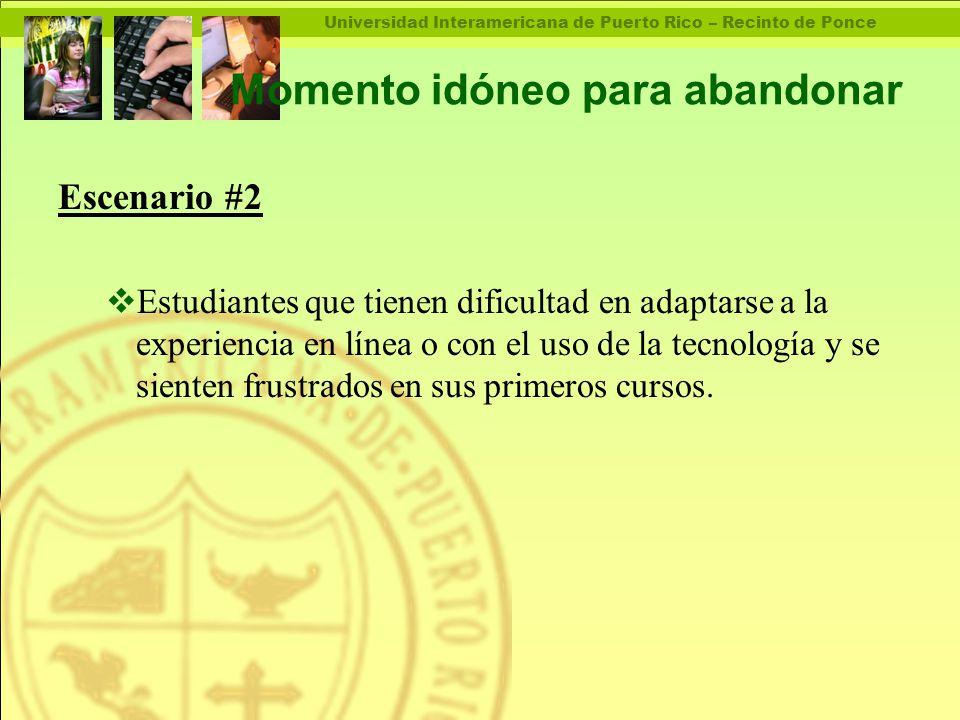 Universidad Interamericana de Puerto Rico – Recinto de Ponce Momento idóneo para abandonar Escenario #2  Estudiantes que tienen dificultad en adaptarse a la experiencia en línea o con el uso de la tecnología y se sienten frustrados en sus primeros cursos.