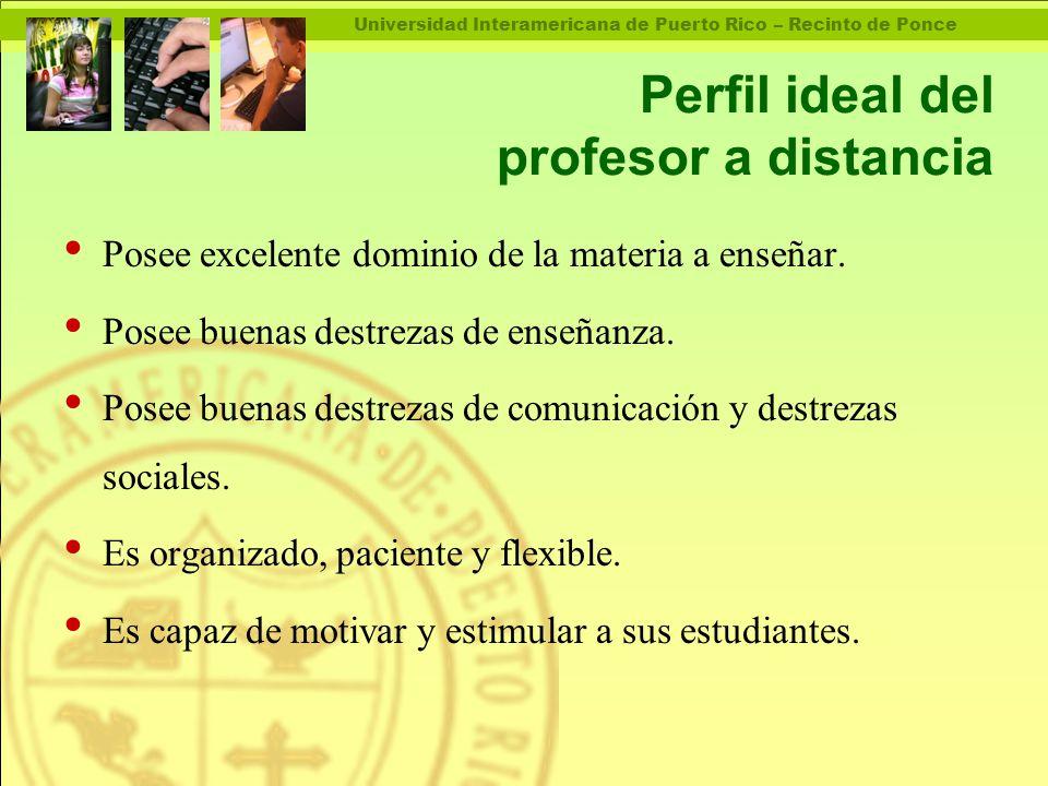 Universidad Interamericana de Puerto Rico – Recinto de Ponce Perfil ideal del profesor a distancia Posee excelente dominio de la materia a enseñar.
