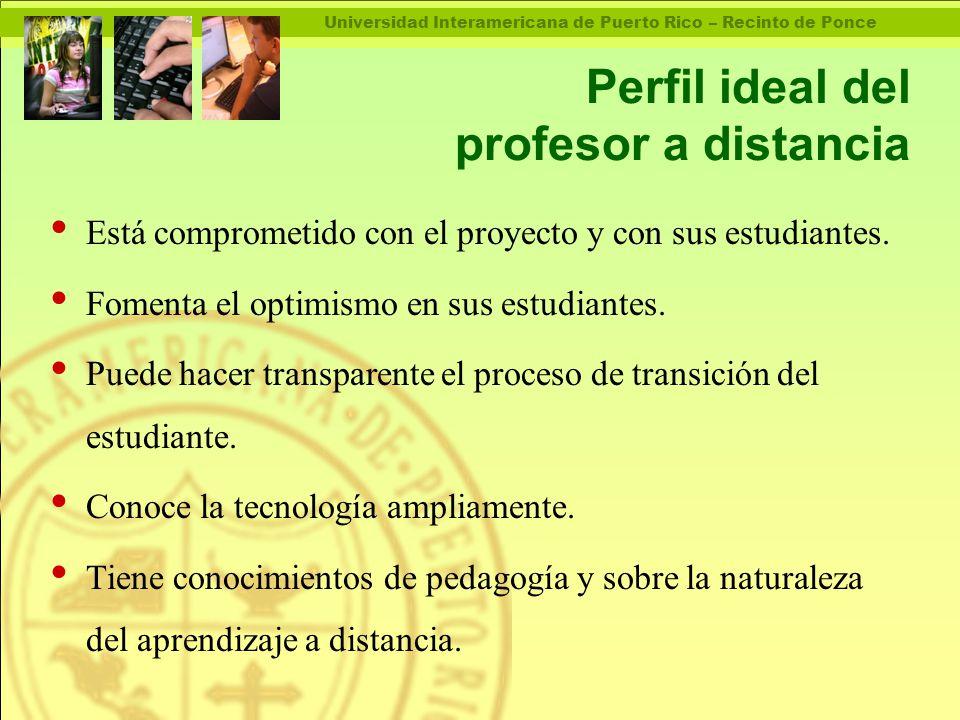 Universidad Interamericana de Puerto Rico – Recinto de Ponce Perfil ideal del profesor a distancia Está comprometido con el proyecto y con sus estudiantes.