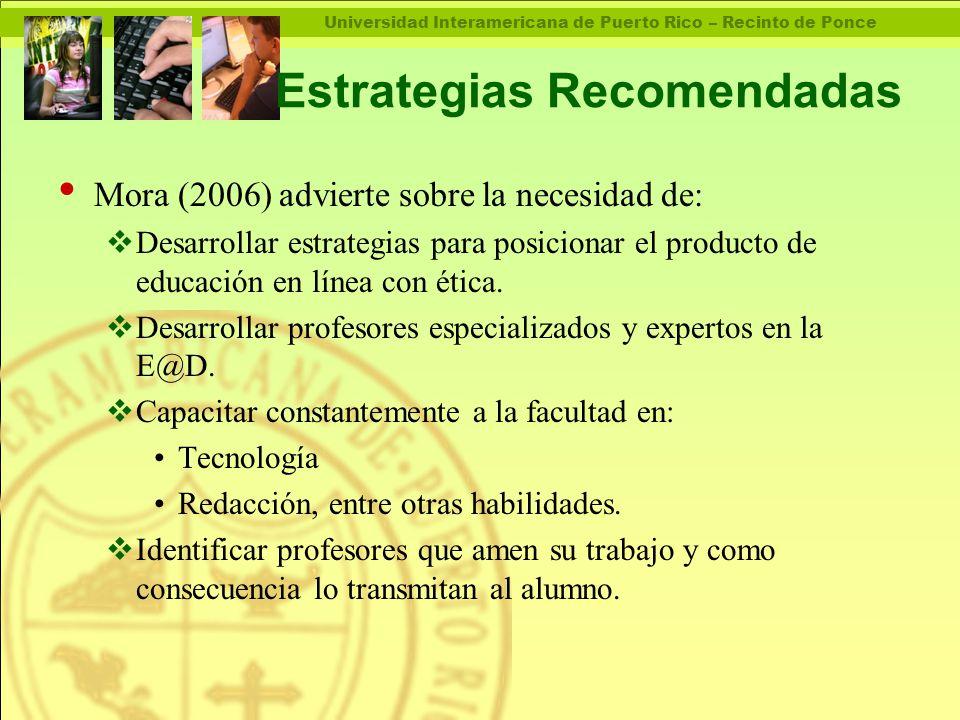 Universidad Interamericana de Puerto Rico – Recinto de Ponce Estrategias Recomendadas Mora (2006) advierte sobre la necesidad de:  Desarrollar estrategias para posicionar el producto de educación en línea con ética.