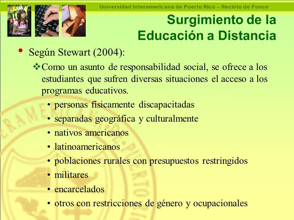Universidad Interamericana de Puerto Rico – Recinto de Ponce Surgimiento de la Educación a Distancia Según Stewart (2004):  Como un asunto de responsabilidad social, se ofrece a los estudiantes que sufren diversas situaciones el acceso a los programas educativos.
