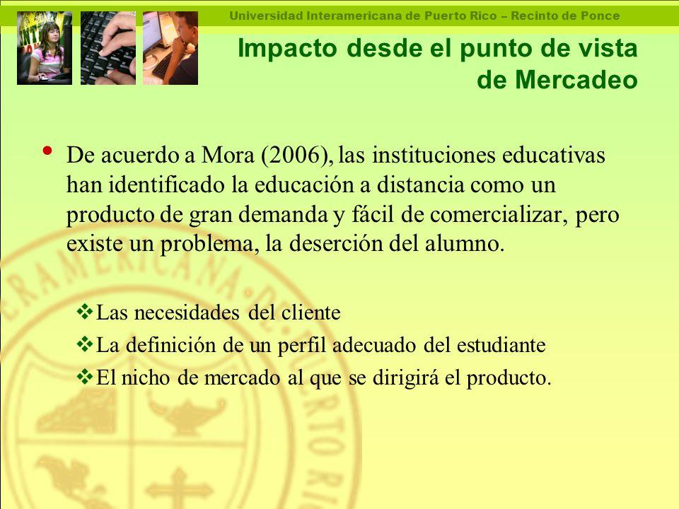 Universidad Interamericana de Puerto Rico – Recinto de Ponce Impacto desde el punto de vista de Mercadeo De acuerdo a Mora (2006), las instituciones educativas han identificado la educación a distancia como un producto de gran demanda y fácil de comercializar, pero existe un problema, la deserción del alumno.