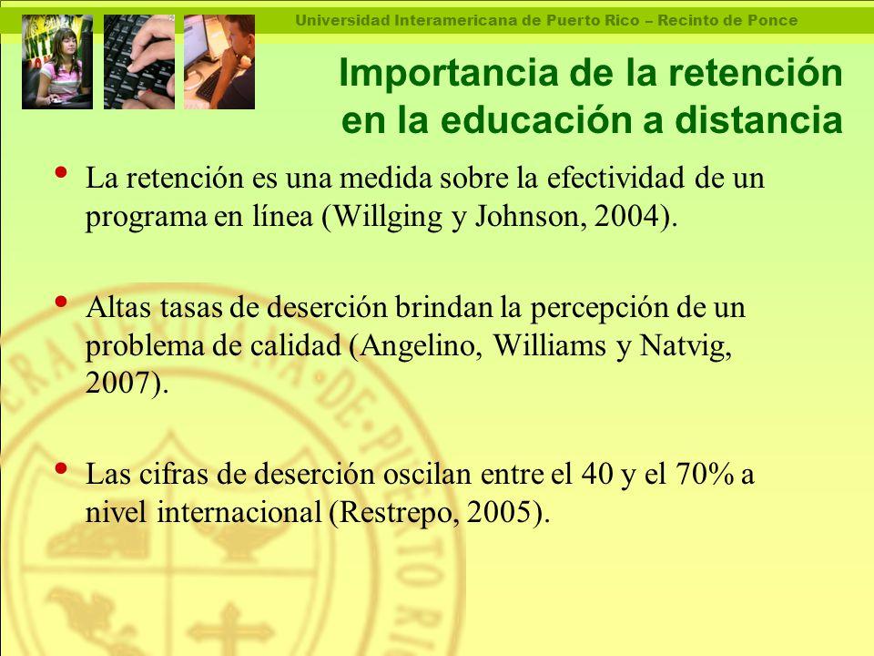 Universidad Interamericana de Puerto Rico – Recinto de Ponce Importancia de la retención en la educación a distancia La retención es una medida sobre la efectividad de un programa en línea (Willging y Johnson, 2004).