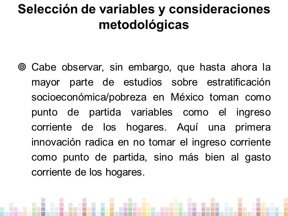 Selección de variables y consideraciones metodológicas  Cabe observar, sin embargo, que hasta ahora la mayor parte de estudios sobre estratificación socioeconómica/pobreza en México toman como punto de partida variables como el ingreso corriente de los hogares.