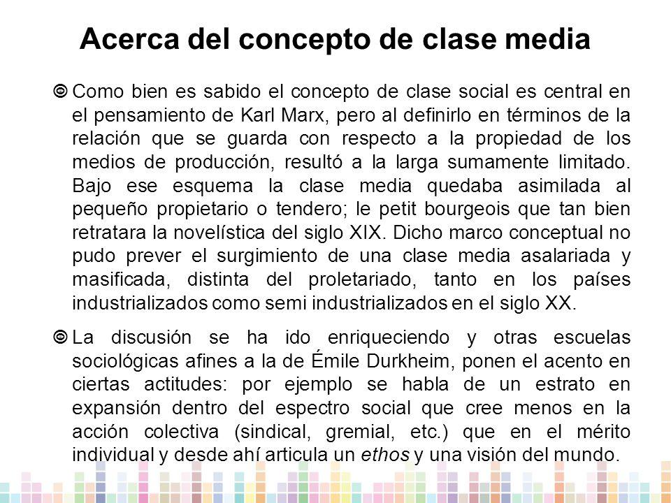 Acerca del concepto de clase media  Como bien es sabido el concepto de clase social es central en el pensamiento de Karl Marx, pero al definirlo en términos de la relación que se guarda con respecto a la propiedad de los medios de producción, resultó a la larga sumamente limitado.
