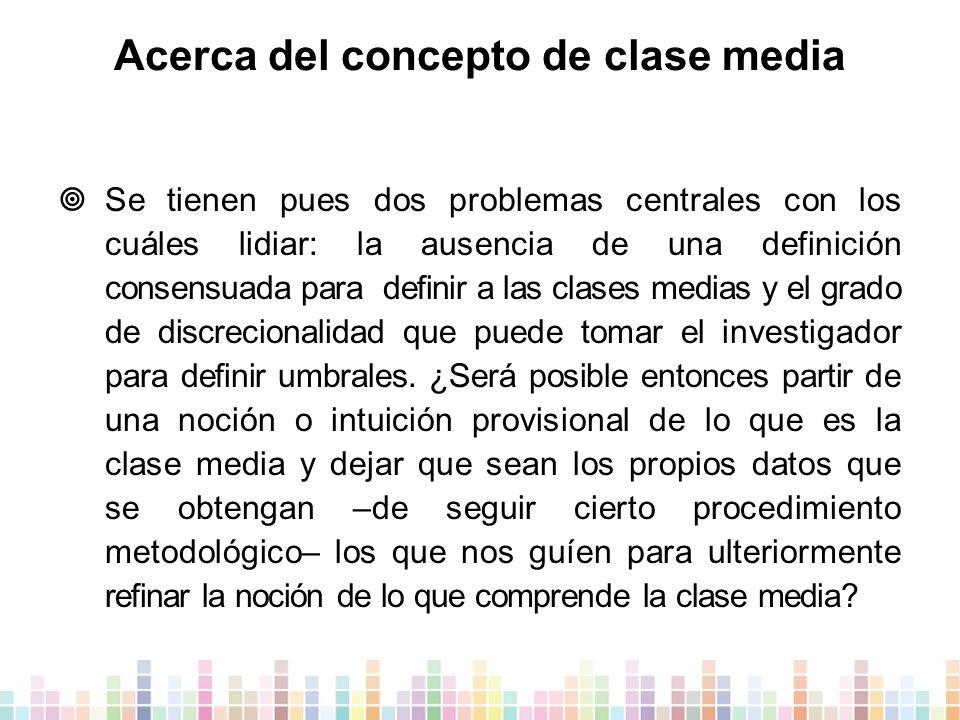 Acerca del concepto de clase media  Se tienen pues dos problemas centrales con los cuáles lidiar: la ausencia de una definición consensuada para definir a las clases medias y el grado de discrecionalidad que puede tomar el investigador para definir umbrales.