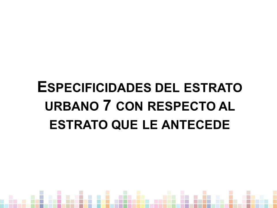 E SPECIFICIDADES DEL ESTRATO URBANO 7 CON RESPECTO AL ESTRATO QUE LE ANTECEDE