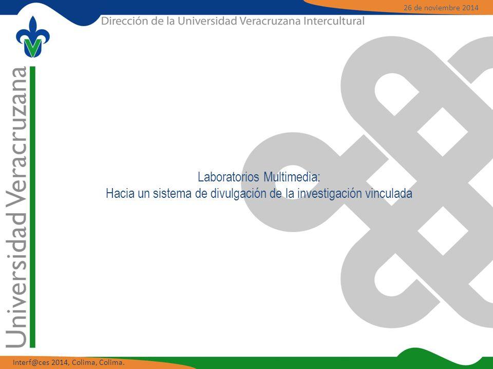 Laboratorios Multimedia: Hacia un sistema de divulgación de la investigación vinculada 26 de noviembre 2014 Interf@ces 2014, Colima, Colima.