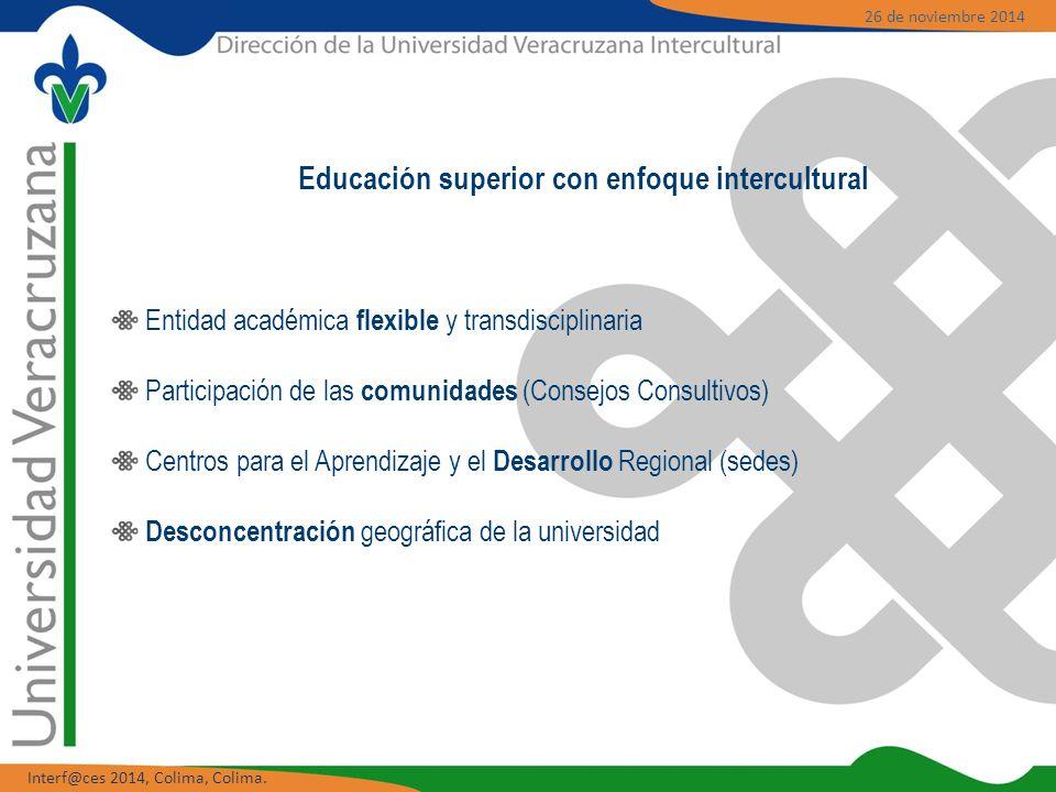 Entidad académica flexible y transdisciplinaria Participación de las comunidades (Consejos Consultivos) Centros para el Aprendizaje y el Desarrollo Regional (sedes) Desconcentración geográfica de la universidad Educación superior con enfoque intercultural 26 de noviembre 2014 Interf@ces 2014, Colima, Colima.