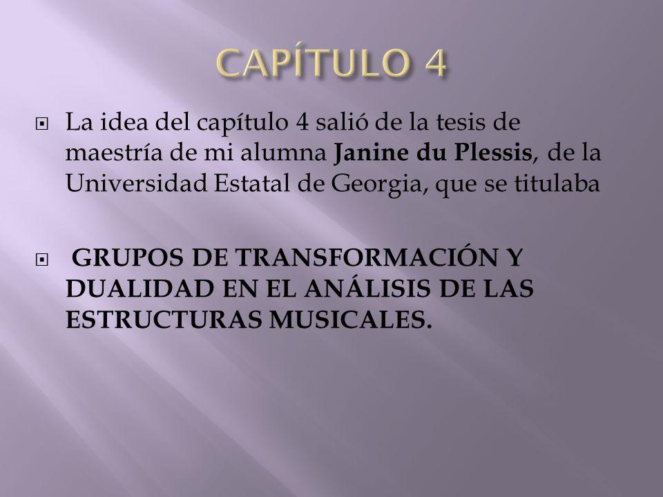  La idea del capítulo 4 salió de la tesis de maestría de mi alumna Janine du Plessis, de la Universidad Estatal de Georgia, que se titulaba  GRUPOS DE TRANSFORMACIÓN Y DUALIDAD EN EL ANÁLISIS DE LAS ESTRUCTURAS MUSICALES.