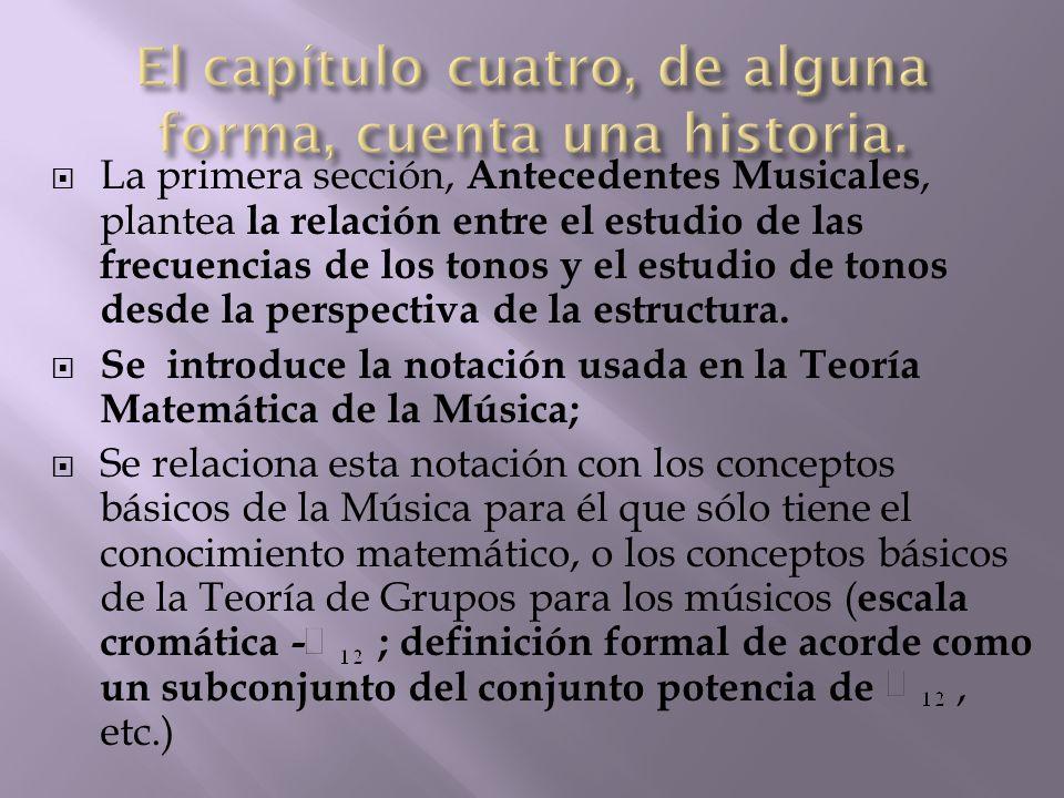  La primera sección, Antecedentes Musicales, plantea la relación entre el estudio de las frecuencias de los tonos y el estudio de tonos desde la perspectiva de la estructura.