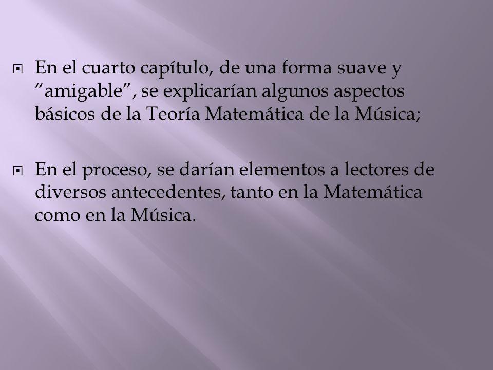  En el cuarto capítulo, de una forma suave y amigable , se explicarían algunos aspectos básicos de la Teoría Matemática de la Música;  En el proceso, se darían elementos a lectores de diversos antecedentes, tanto en la Matemática como en la Música.