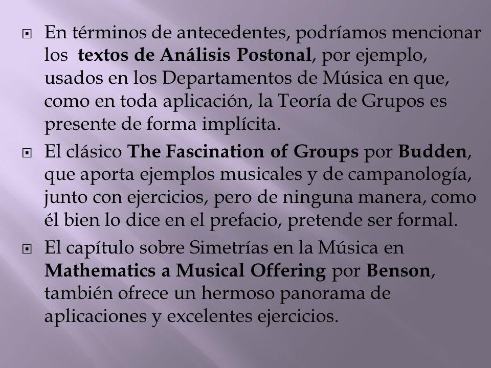  En términos de antecedentes, podríamos mencionar los textos de Análisis Postonal, por ejemplo, usados en los Departamentos de Música en que, como en toda aplicación, la Teoría de Grupos es presente de forma implícita.