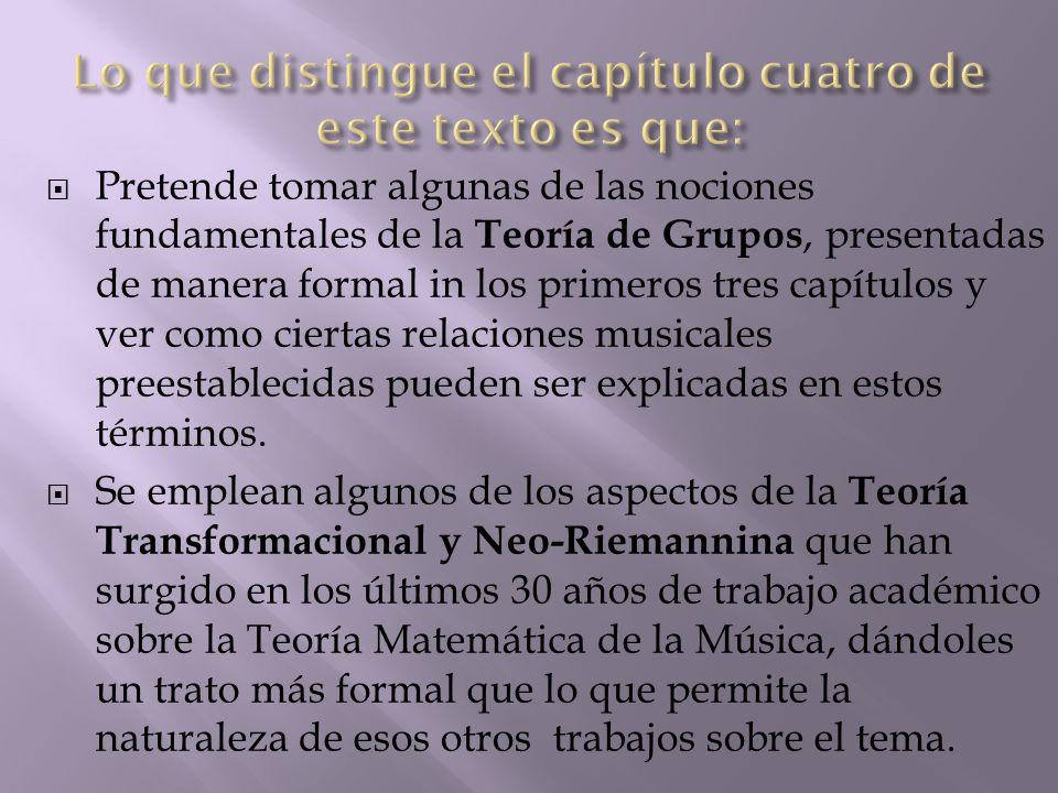  Pretende tomar algunas de las nociones fundamentales de la Teoría de Grupos, presentadas de manera formal in los primeros tres capítulos y ver como ciertas relaciones musicales preestablecidas pueden ser explicadas en estos términos.