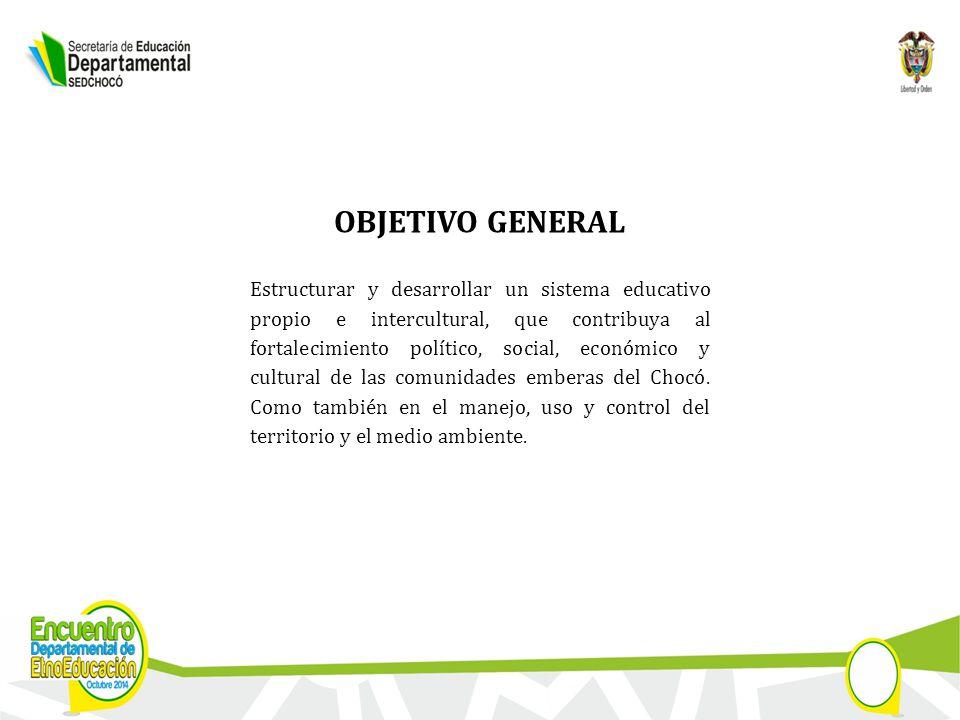 OBJETIVO GENERAL Estructurar y desarrollar un sistema educativo propio e intercultural, que contribuya al fortalecimiento político, social, económico y cultural de las comunidades emberas del Chocó.