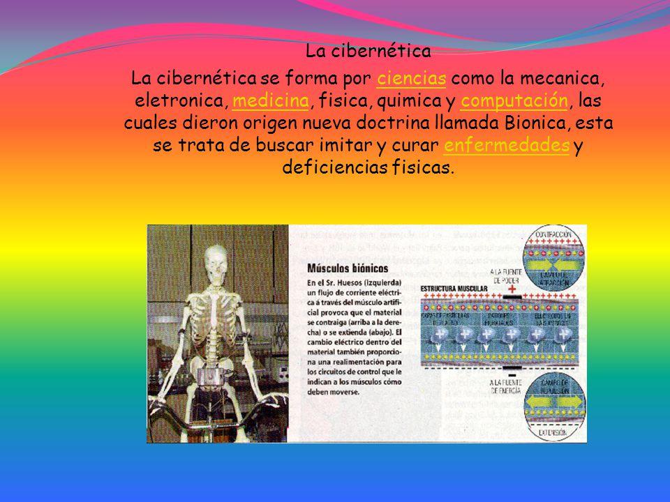 La cibernética La cibernética se forma por ciencias como la mecanica, eletronica, medicina, fisica, quimica y computación, las cuales dieron origen nueva doctrina llamada Bionica, esta se trata de buscar imitar y curar enfermedades y deficiencias fisicas.cienciasmedicinacomputaciónenfermedades