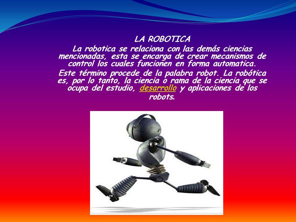 LA ROBOTICA La robotica se relaciona con las demás ciencias mencionadas, esta se encarga de crear mecanismos de control los cuales funcionen en forma automatica.