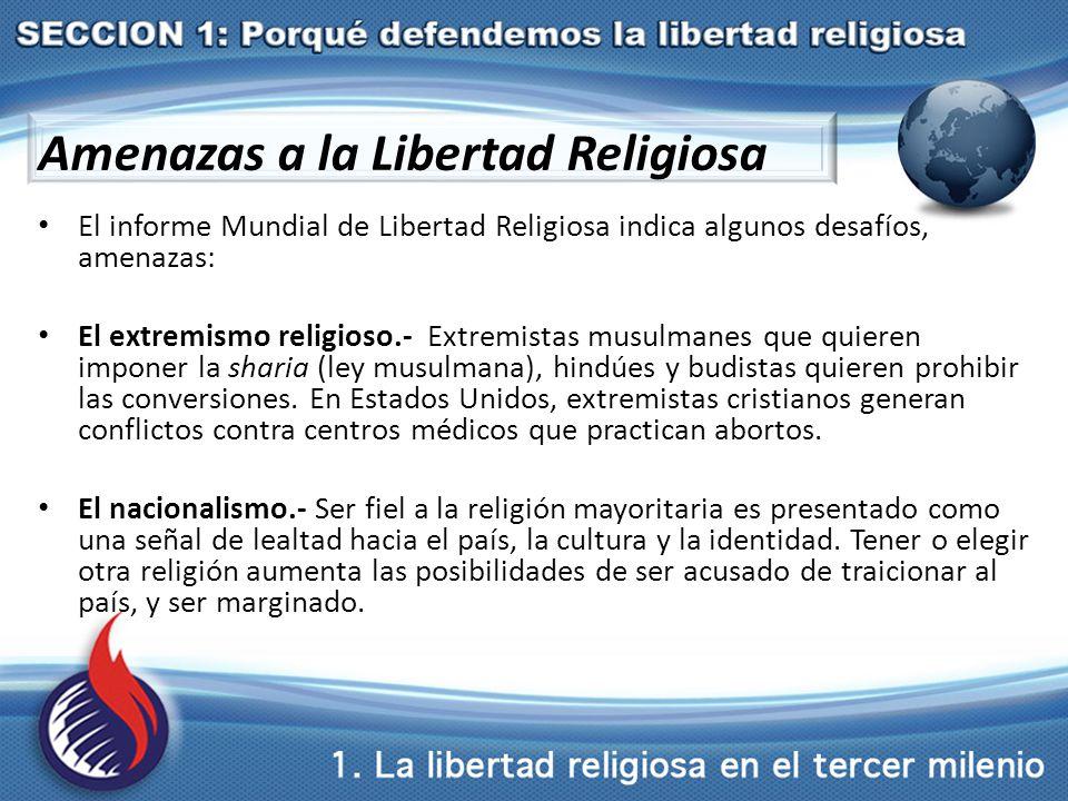 Amenazas a la Libertad Religiosa El informe Mundial de Libertad Religiosa indica algunos desafíos, amenazas: El extremismo religioso.- Extremistas musulmanes que quieren imponer la sharia (ley musulmana), hindúes y budistas quieren prohibir las conversiones.