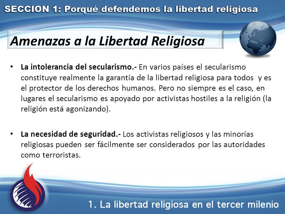 Amenazas a la Libertad Religiosa La intolerancia del secularismo.- En varios países el secularismo constituye realmente la garantía de la libertad religiosa para todos y es el protector de los derechos humanos.