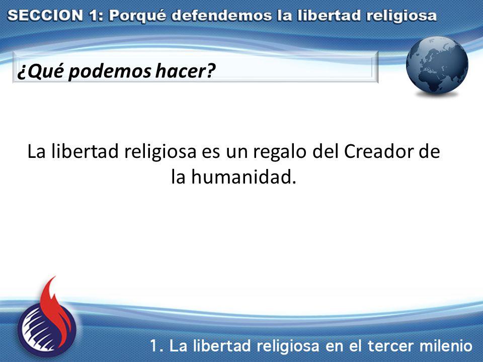 ¿Qué podemos hacer La libertad religiosa es un regalo del Creador de la humanidad.