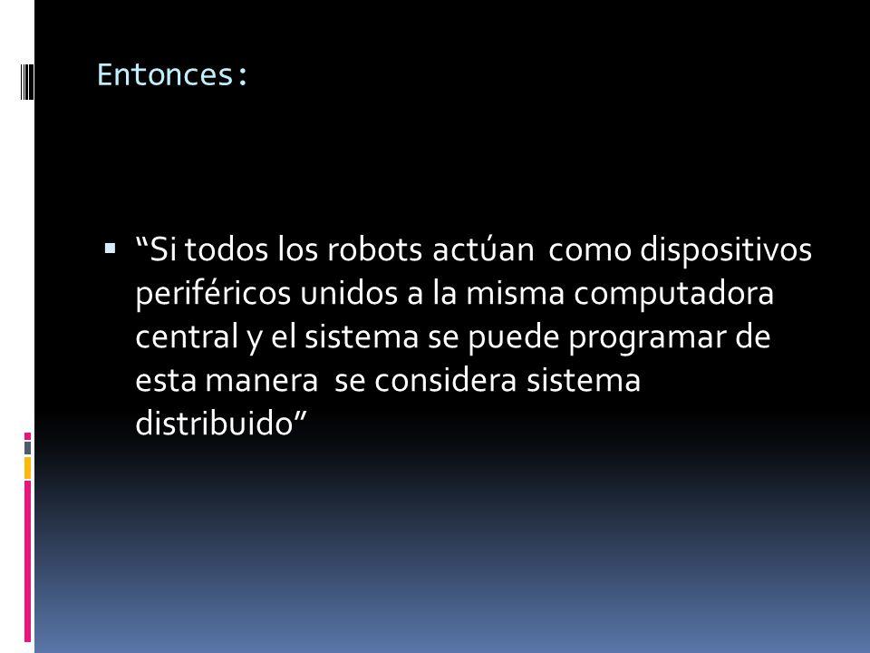 Entonces:  Si todos los robots actúan como dispositivos periféricos unidos a la misma computadora central y el sistema se puede programar de esta manera se considera sistema distribuido