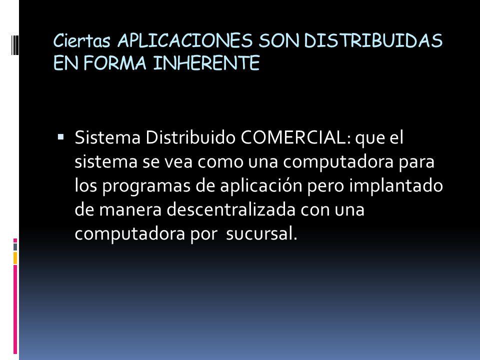 Ciertas APLICACIONES SON DISTRIBUIDAS EN FORMA INHERENTE  Sistema Distribuido COMERCIAL: que el sistema se vea como una computadora para los programas de aplicación pero implantado de manera descentralizada con una computadora por sucursal.