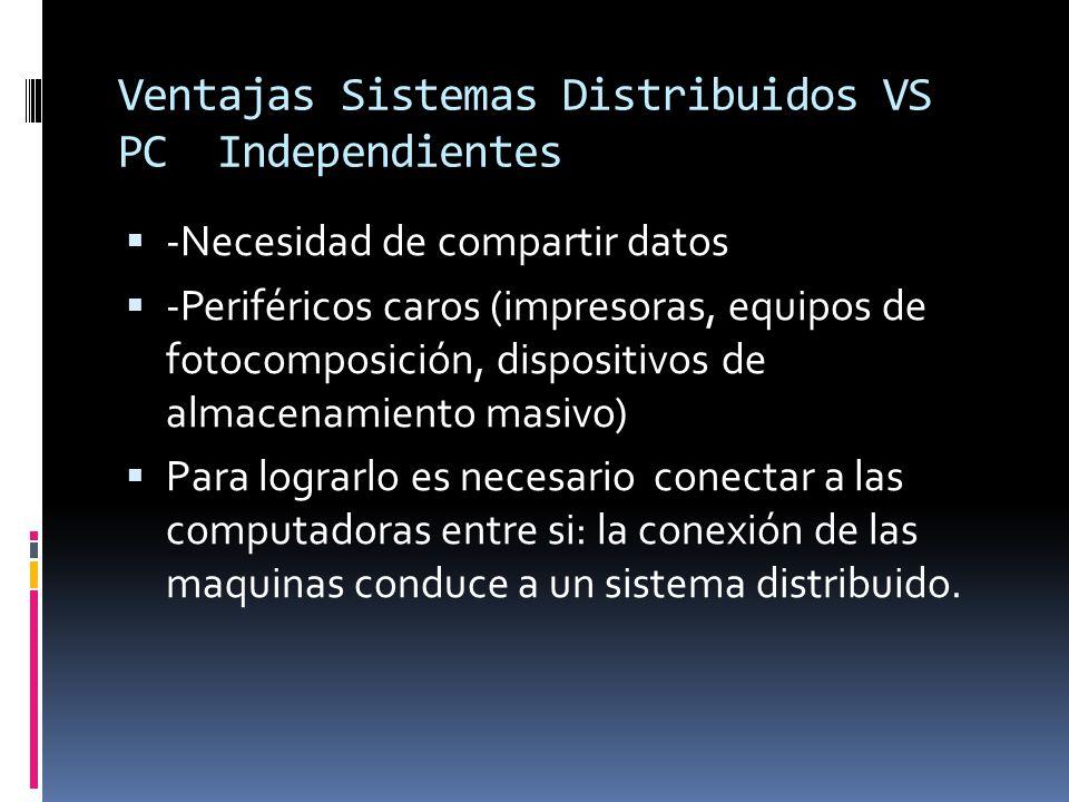 Ventajas Sistemas Distribuidos VS PC Independientes  -Necesidad de compartir datos  -Periféricos caros (impresoras, equipos de fotocomposición, dispositivos de almacenamiento masivo)  Para lograrlo es necesario conectar a las computadoras entre si: la conexión de las maquinas conduce a un sistema distribuido.