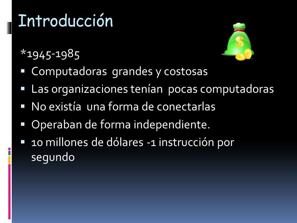 Introducción *1945-1985  Computadoras grandes y costosas  Las organizaciones tenían pocas computadoras  No existía una forma de conectarlas  Operaban de forma independiente.