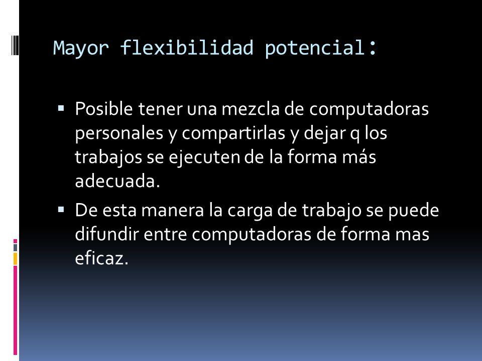 Mayor flexibilidad potencial :  Posible tener una mezcla de computadoras personales y compartirlas y dejar q los trabajos se ejecuten de la forma más adecuada.