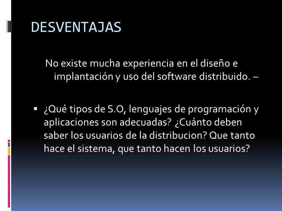 DESVENTAJAS No existe mucha experiencia en el diseño e implantación y uso del software distribuido.