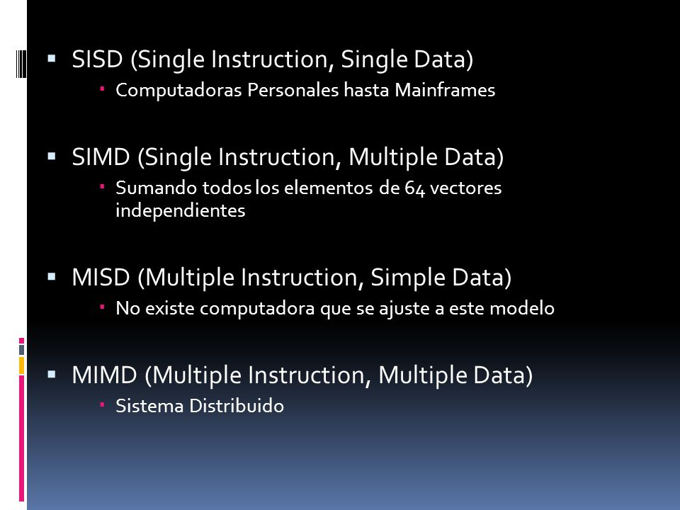  SISD (Single Instruction, Single Data)  Computadoras Personales hasta Mainframes  SIMD (Single Instruction, Multiple Data)  Sumando todos los elementos de 64 vectores independientes  MISD (Multiple Instruction, Simple Data)  No existe computadora que se ajuste a este modelo  MIMD (Multiple Instruction, Multiple Data)  Sistema Distribuido