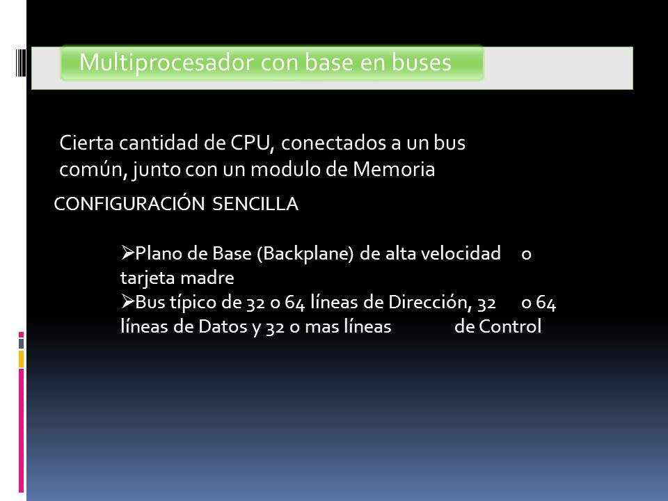 Multiprocesador con base en buses CONFIGURACIÓN SENCILLA  Plano de Base (Backplane) de alta velocidad o tarjeta madre  Bus típico de 32 o 64 líneas de Dirección, 32 o 64 líneas de Datos y 32 o mas líneas de Control Cierta cantidad de CPU, conectados a un bus común, junto con un modulo de Memoria