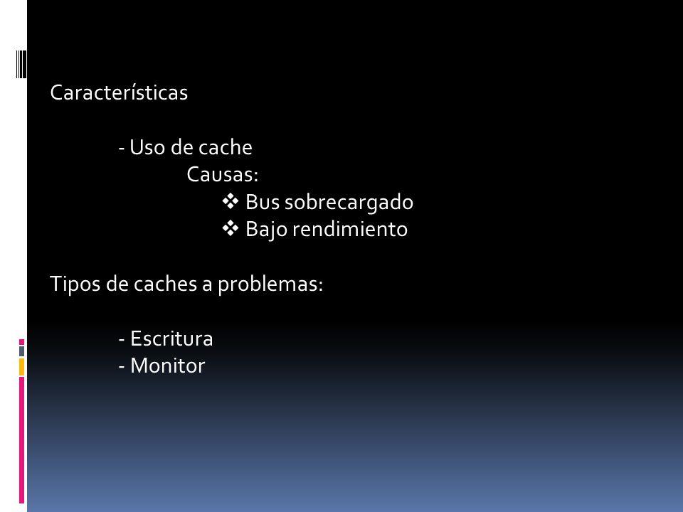 Características - Uso de cache Causas:  Bus sobrecargado  Bajo rendimiento Tipos de caches a problemas: - Escritura - Monitor