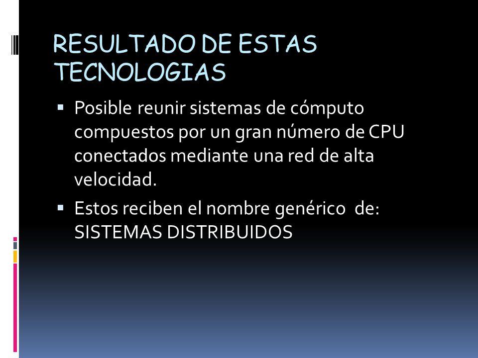 RESULTADO DE ESTAS TECNOLOGIAS  Posible reunir sistemas de cómputo compuestos por un gran número de CPU conectados mediante una red de alta velocidad.
