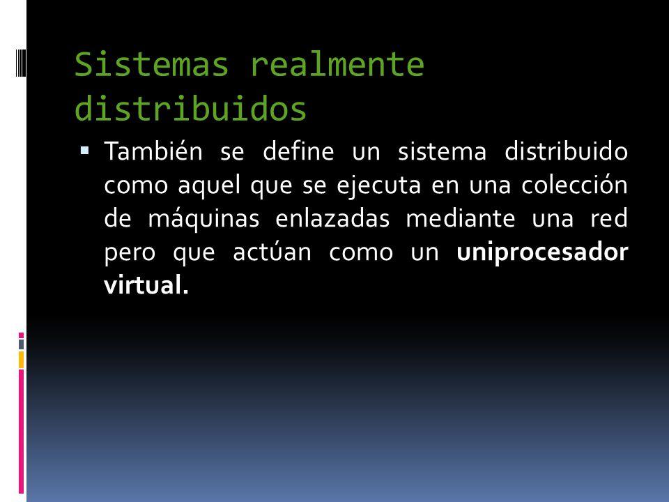 Sistemas realmente distribuidos  También se define un sistema distribuido como aquel que se ejecuta en una colección de máquinas enlazadas mediante una red pero que actúan como un uniprocesador virtual.