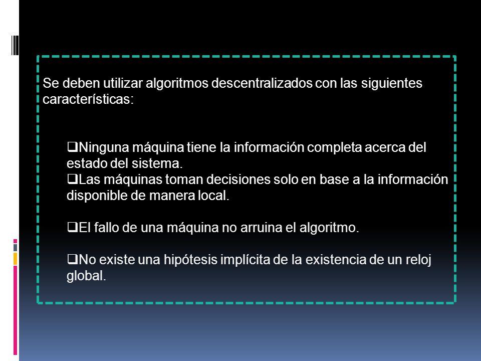 Se deben utilizar algoritmos descentralizados con las siguientes características:  Ninguna máquina tiene la información completa acerca del estado del sistema.