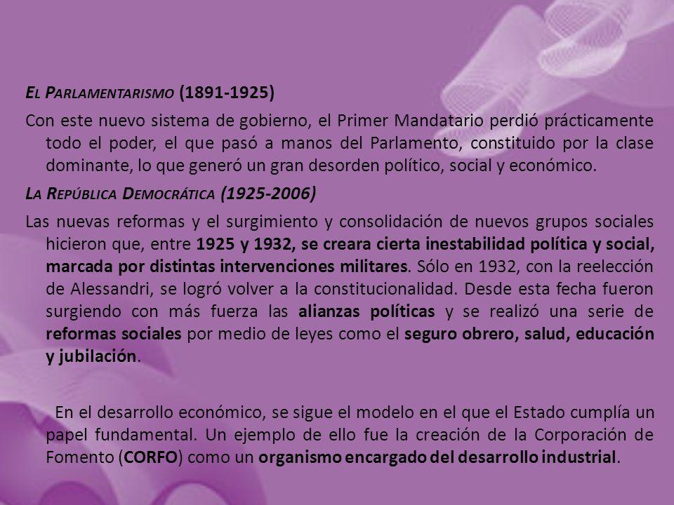 E L P ARLAMENTARISMO (1891-1925) Con este nuevo sistema de gobierno, el Primer Mandatario perdió prácticamente todo el poder, el que pasó a manos del Parlamento, constituido por la clase dominante, lo que generó un gran desorden político, social y económico.