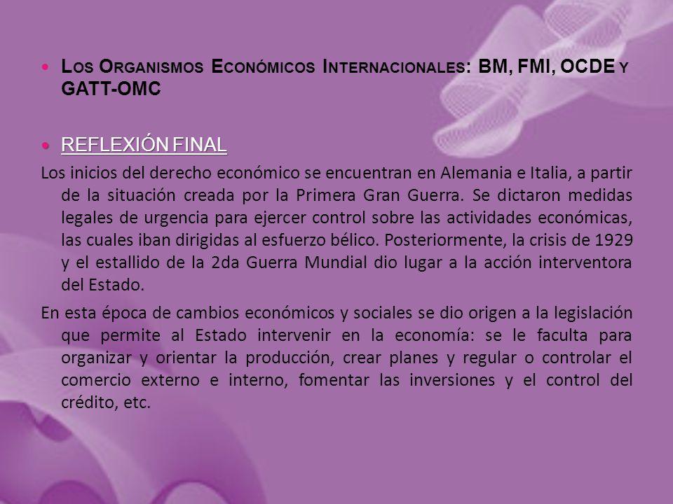 L OS O RGANISMOS E CONÓMICOS I NTERNACIONALES : BM, FMI, OCDE Y GATT-OMC REFLEXIÓN FINAL REFLEXIÓN FINAL Los inicios del derecho económico se encuentran en Alemania e Italia, a partir de la situación creada por la Primera Gran Guerra.