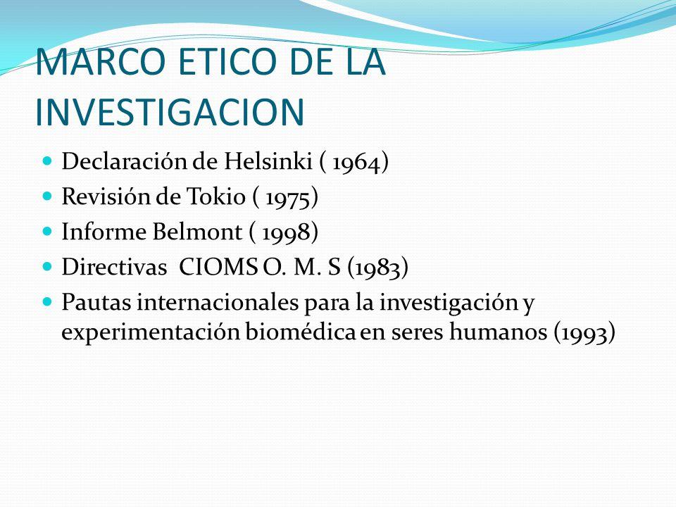 MARCO ETICO DE LA INVESTIGACION Declaración de Helsinki ( 1964) Revisión de Tokio ( 1975) Informe Belmont ( 1998) Directivas CIOMS O.