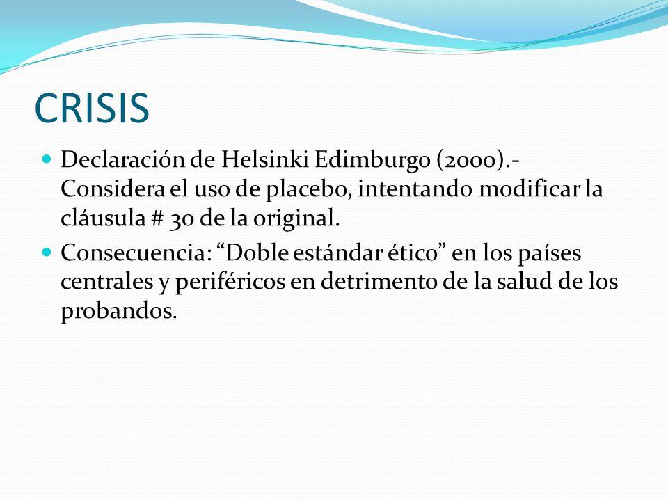 CRISIS Declaración de Helsinki Edimburgo (2000).- Considera el uso de placebo, intentando modificar la cláusula # 30 de la original.