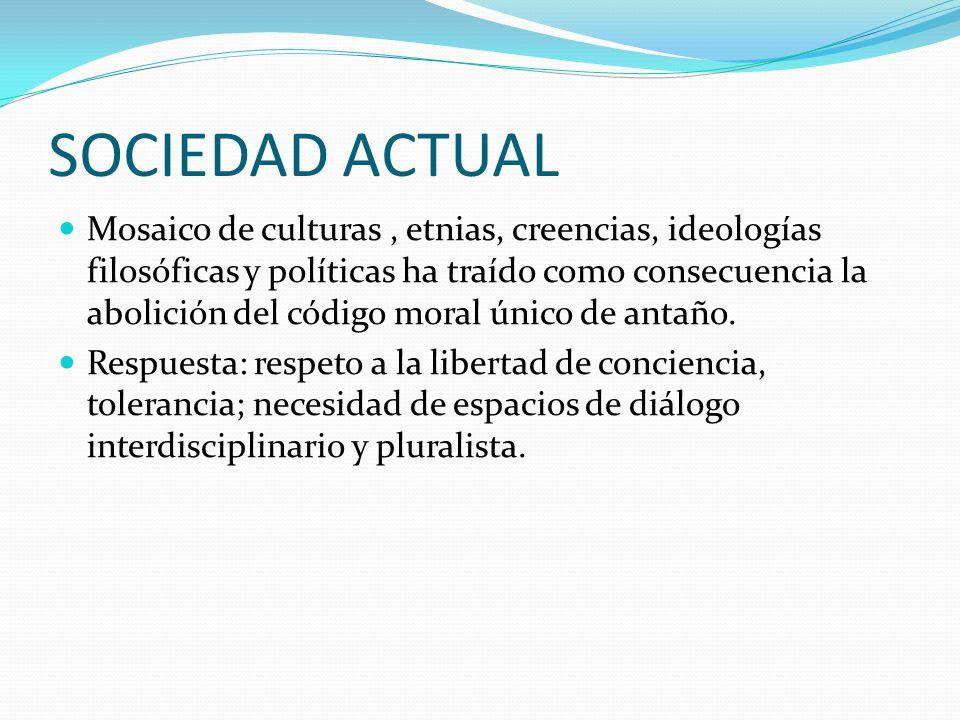 SOCIEDAD ACTUAL Mosaico de culturas, etnias, creencias, ideologías filosóficas y políticas ha traído como consecuencia la abolición del código moral único de antaño.