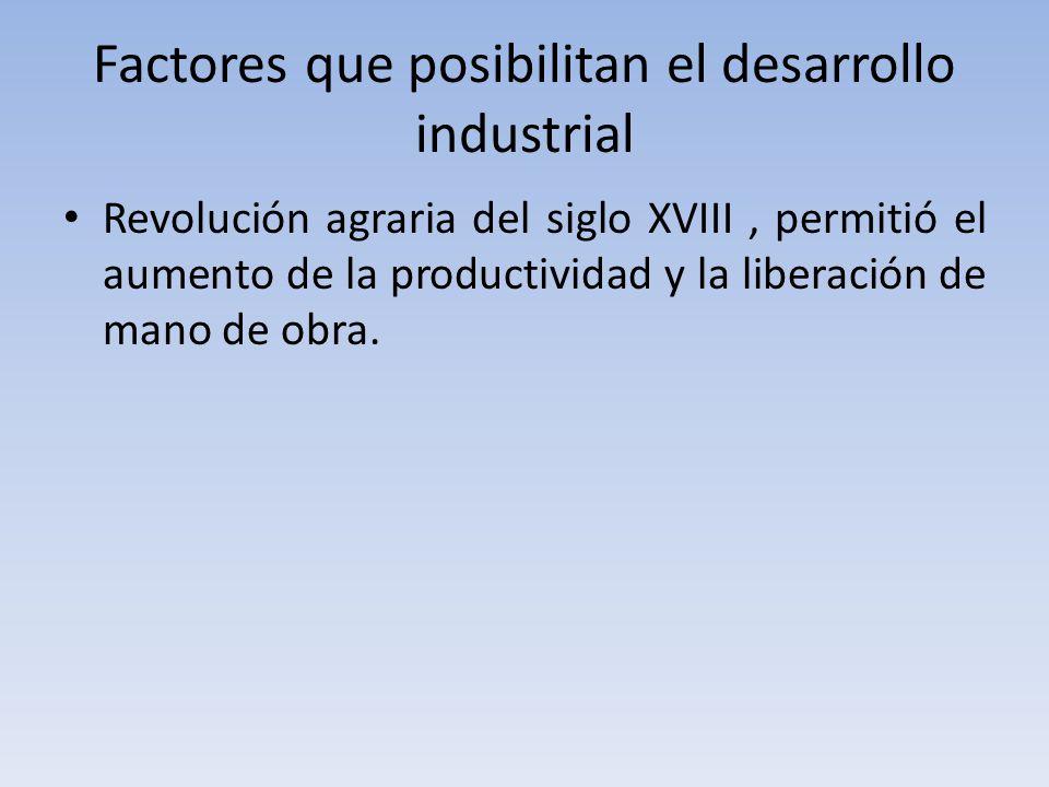 Factores que posibilitan el desarrollo industrial Revolución agraria del siglo XVIII, permitió el aumento de la productividad y la liberación de mano de obra.