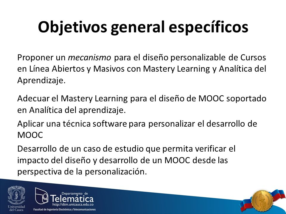 Objetivos general específicos Proponer un mecanismo para el diseño personalizable de Cursos en Línea Abiertos y Masivos con Mastery Learning y Analítica del Aprendizaje.