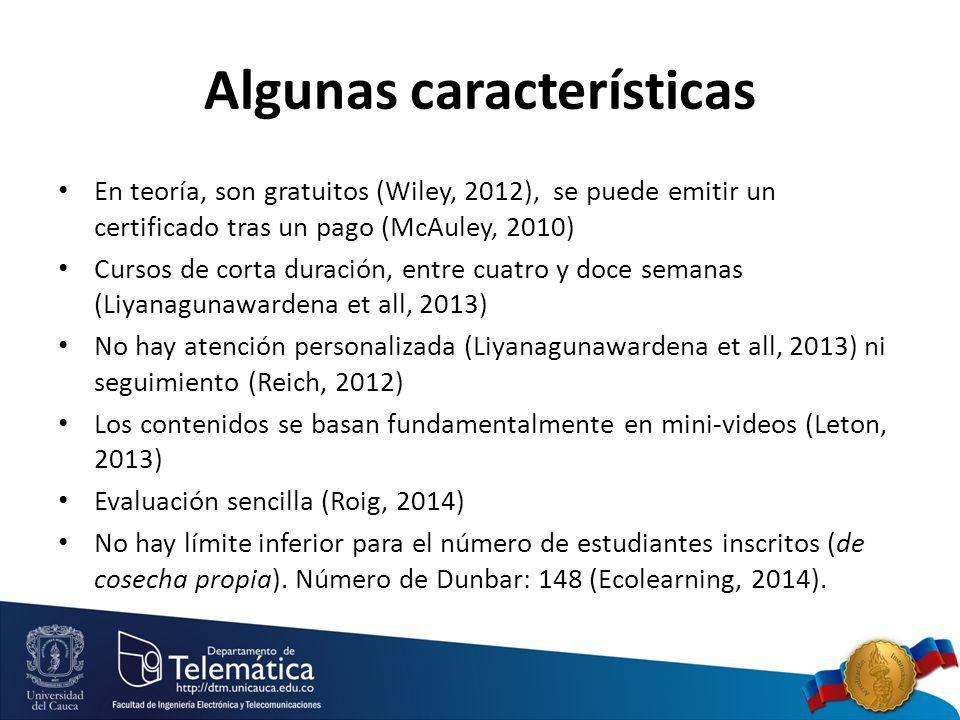 Algunas características En teoría, son gratuitos (Wiley, 2012), se puede emitir un certificado tras un pago (McAuley, 2010) Cursos de corta duración, entre cuatro y doce semanas (Liyanagunawardena et all, 2013) No hay atención personalizada (Liyanagunawardena et all, 2013) ni seguimiento (Reich, 2012) Los contenidos se basan fundamentalmente en mini-videos (Leton, 2013) Evaluación sencilla (Roig, 2014) No hay límite inferior para el número de estudiantes inscritos (de cosecha propia).