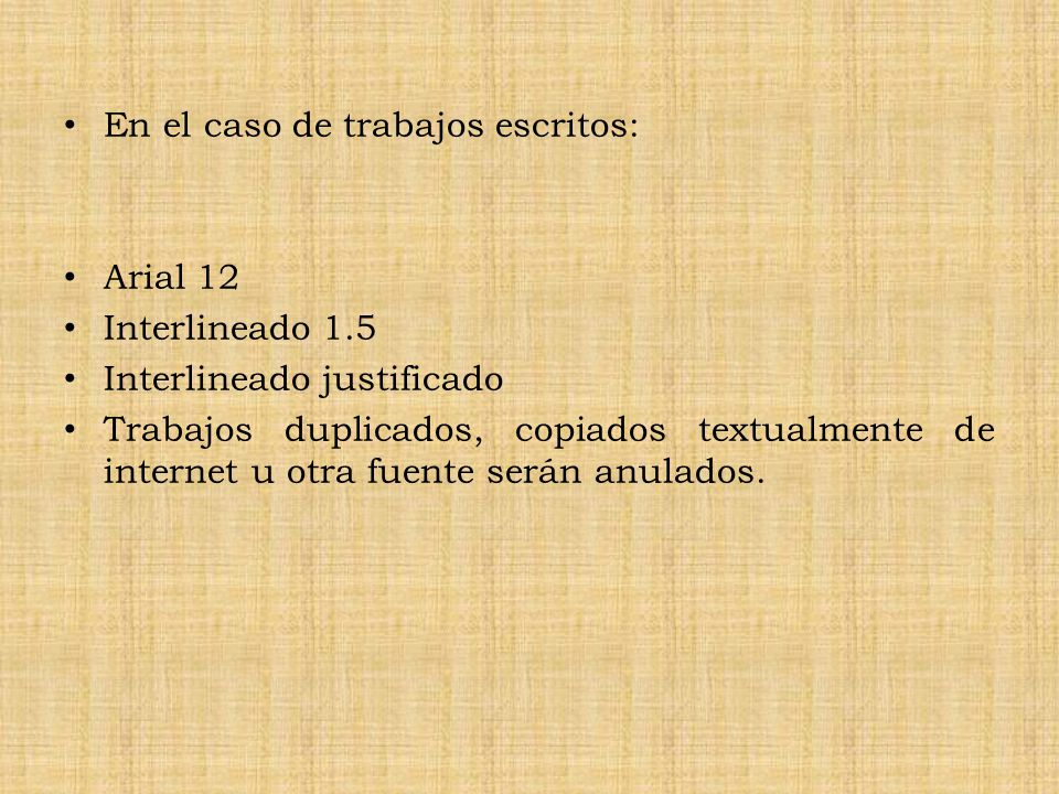 En el caso de trabajos escritos: Arial 12 Interlineado 1.5 Interlineado justificado Trabajos duplicados, copiados textualmente de internet u otra fuente serán anulados.