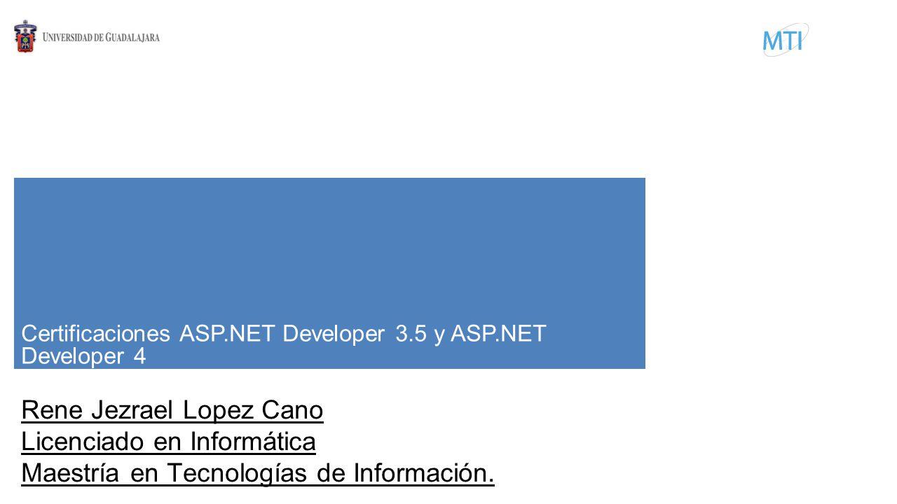Certificaciones ASP.NET Developer 3.5 y ASP.NET Developer 4 Rene Jezrael Lopez Cano Licenciado en Informática Maestría en Tecnologías de Información.